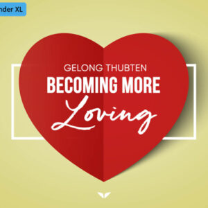 Becoming More Loving by Gelong Thubten